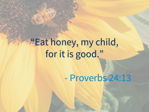 """""""Eat honey, my child, for it is good"""" - Proverbs 24:13"""