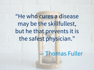 """""""he who cures a disease may be the skillfullest, be he that prevents it is the safest physician"""" - Thomas Fuller"""