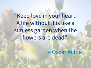 """""""Keep love in your heart. A life without is is like a sunless garden when the flowers are dead"""" - Ocar Wilde"""