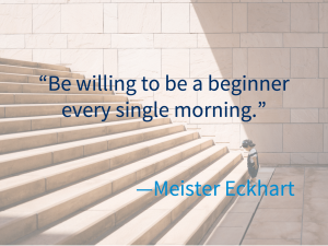 """""""Be willing to be a beginner every single morning"""" - Meister Eckhart"""