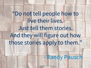 """""""Do not tell people how to live their lives. Just tell them stories. And they fill figure out how those stories apply to them"""" - Randy Paush"""
