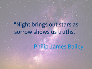 """""""night brings out stars as sorrow shows us truths"""" - Philip James Bailey"""