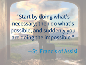 """""""Start by doing what's necessary; then do what's possible; and suddenly you are doing the impossible"""" St. Francis of Assisi"""