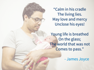 """""""calm in his cradle the living lies. May love and mercy unclose his eyes! Young life is breathed on the glass; the world that was not comes to pass"""" - James Joyce"""