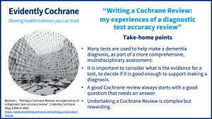 Many tests are used to help make a dementia diagnosis, as part of a more comprehensive, multidisciplinary assessment. It is important to consider what is the evidence for a test, to decide if it is good enough to support making a diagnosis. A good Cochrane review always starts with a good question that needs an answer. Undertaking a Cochrane Review is complex but rewarding.
