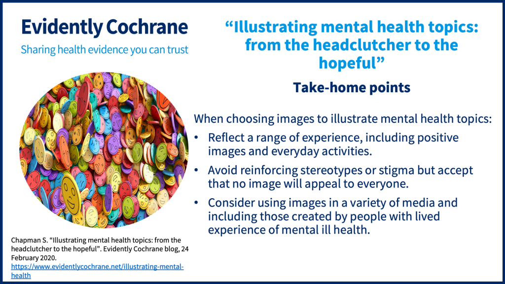 When choosing images to illustrate mental health topics:Reflect a range of experience, including positive images and everyday activities.Avoid reinforcing stereotypes or stigma but accept that no image will appeal to everyone.Consider using images in a variety of media and including those created by people with lived experience of mental ill health.