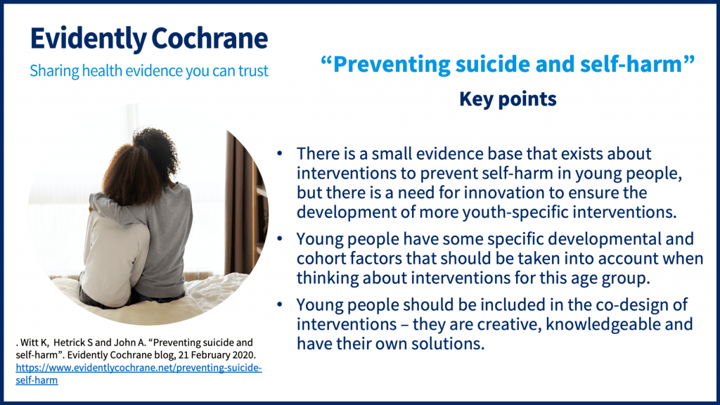 Take-home points: There is a small evidence base that exists about interventions to prevent self-harm in young people, but there is a need for innovation to ensure the development of more youth-specific interventions. Young people have some specific developmental and cohort factors that should be taken into account when thinking about interventions for this age group. Young people should be included in the co-design of interventions – they are creative, knowledgeable and have their own solutions.