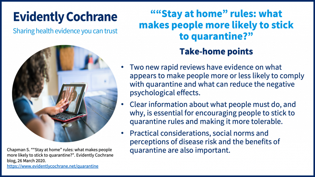 Take-home points • Two new rapid reviews have evidence on what appears to makespeople more or less likely to comply with quarantine and what can reduce the negative psychological effects. • Clear information about what people must do and why is essential for encouraging people to stick to quarantine rules and making it more tolerable. • Practical considerations, social norms and perceptions of disease risk and the benefits of quarantine are also important.