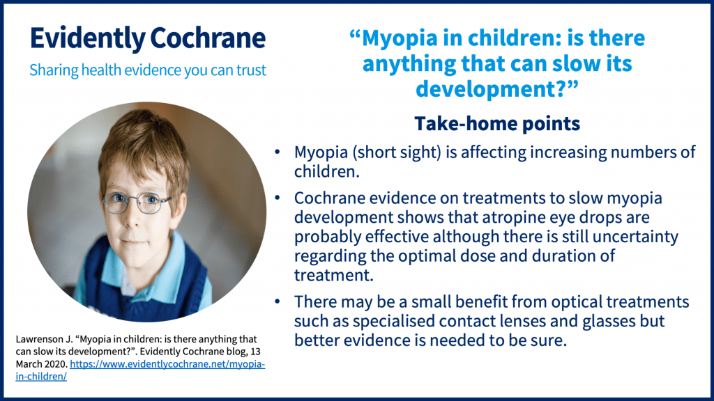Take-home points: Myopia (short sight) is affecting increasing numbers of children. Cochrane evidence on treatments to slow myopia development shows that atropine eye drops are probably effective although there is still uncertainty regarding the optimal dose and duration of treatment. There may be a small benefit from optical treatments such as specialised contact lenses and glasses but better evidence is needed to be sure.