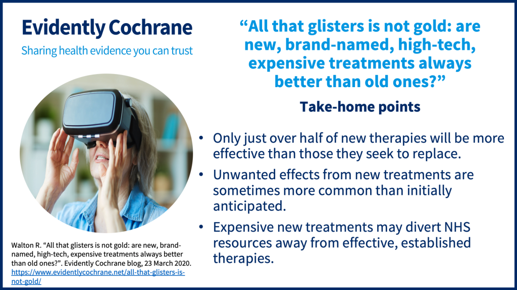 Take-home points: Only just over half of new therapies will be more effective than those they seek to replace. Unwanted effects from new treatments are sometimes more common than initially anticipated. Expensive new treatments may divert NHS resources away from effective, established therapies.