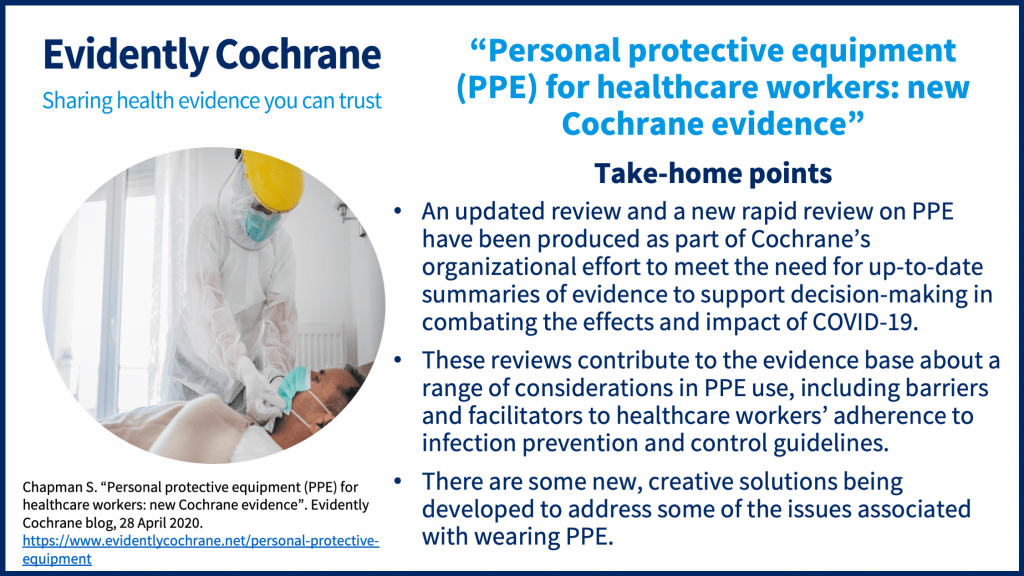 Take-home points • An updated review and a new rapid review on PPE have been produced as part of Cochrane's organizational effort to meet the need for up-to-date summaries of evidence to support decision-making in combating the effects and impact of COVID-19. • These reviews contribute to the evidence base about a range of considerations in PPE use, including barriers and facilitators to healthcare workers adherence to infection prevention and control guidelines. There are some new, creative solutions being developed to address some of the issues associated with wearing PPE.