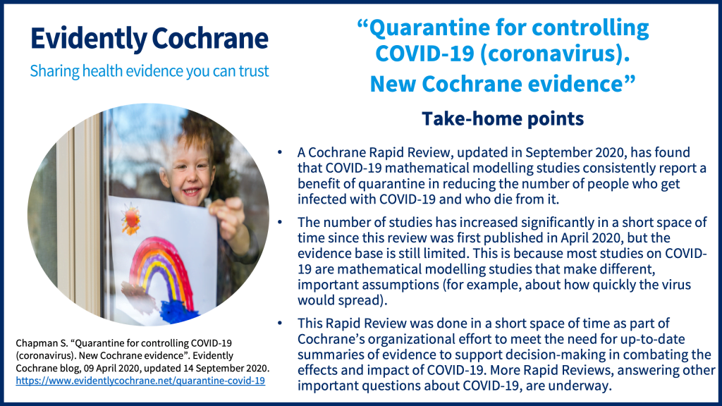 A Cochrane Rapid Review, updated in September 2020, has found that COVID-19 mathematical modelling studies consistently report a benefit of quarantine in reducing the number of people who get infected with COVID-19 and who die from it. The number of studies has increased significantly in a short space of time since this review was first published in April 2020, but the evidence base is still limited. This is because most studies on COVID-19 are mathematical modelling studies that make different, important assumptions (for example, about how quickly the virus would spread). This Rapid Review was done in a short space of time as part of Cochrane's organizational effort to meet the need for up-to-date summaries of evidence to support decision-making in combating the effects and impact of COVID-19. More Rapid Reviews, answering other important questions about COVID-19, are underway.