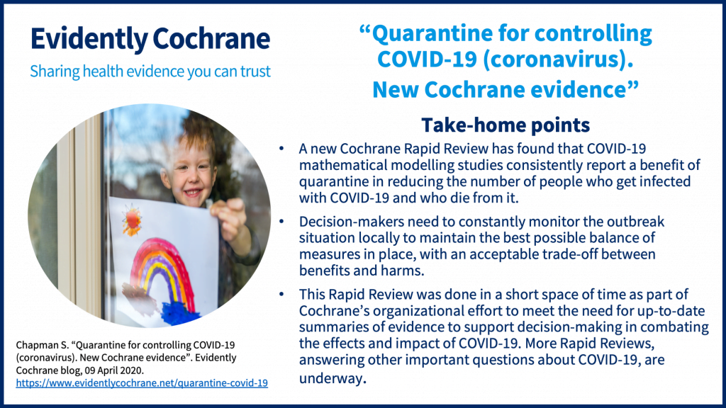 Take-home points • A new Cochrane Rapid Review has found that COVID-19 mathematical modelling studies consistently report a benefit of quarantine in reducing the number of people who get infected with COVID-19 and who die from it. • Decision-makers need to constantly monitor the outbreak situation locally to maintain the best possible balance of measures in place, with an acceptable trade-off between benefits and harms. • This Rapid Review was done in a short space of time as part of Cochrane's organizational effort to meet the need for up-to-date summaries of evidence to support decision-making in combating the effects and impact of COVID-19. More Rapid Reviews, answering other important questions about COVID-19, are underway.