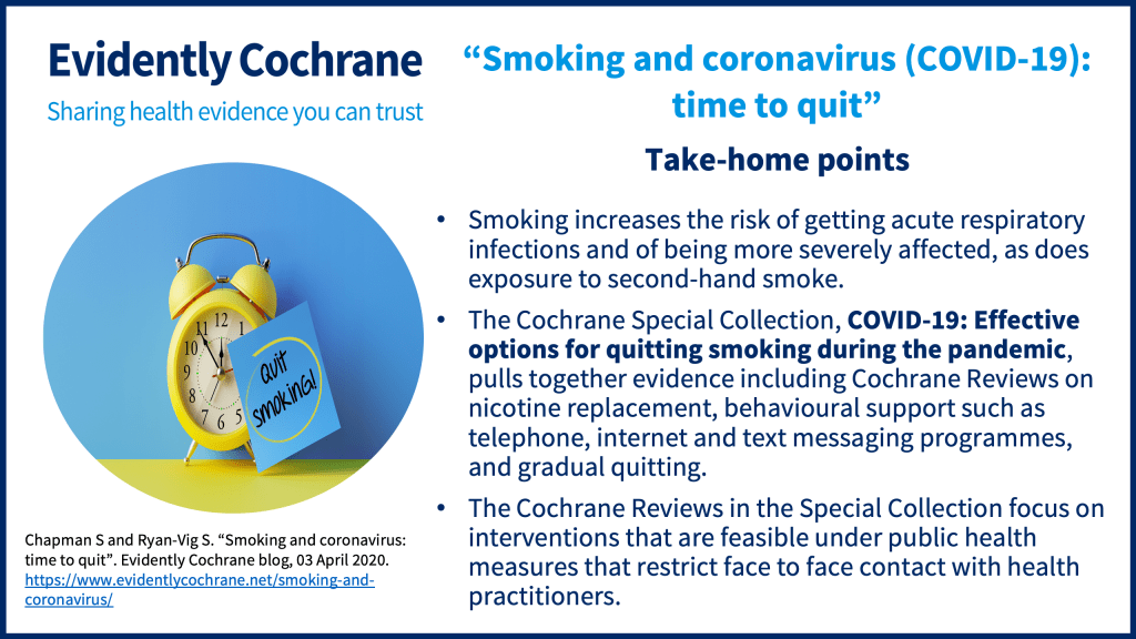 Smoking increases the risk of getting acute respiratory infections and of being more severely affected, as does exposure to second-hand smoke. The Cochrane Special Collection,COVID-19: Effective options for quitting smoking during the pandemic, pulls together evidence including Cochrane Reviews on nicotine replacement, behavioural support such as telephone, internet and text messaging programmes, and gradual quitting. The Cochrane Reviews in the Special Collection focus on interventions that are feasible under public health measures that restrict face to face contact with health practitioners.