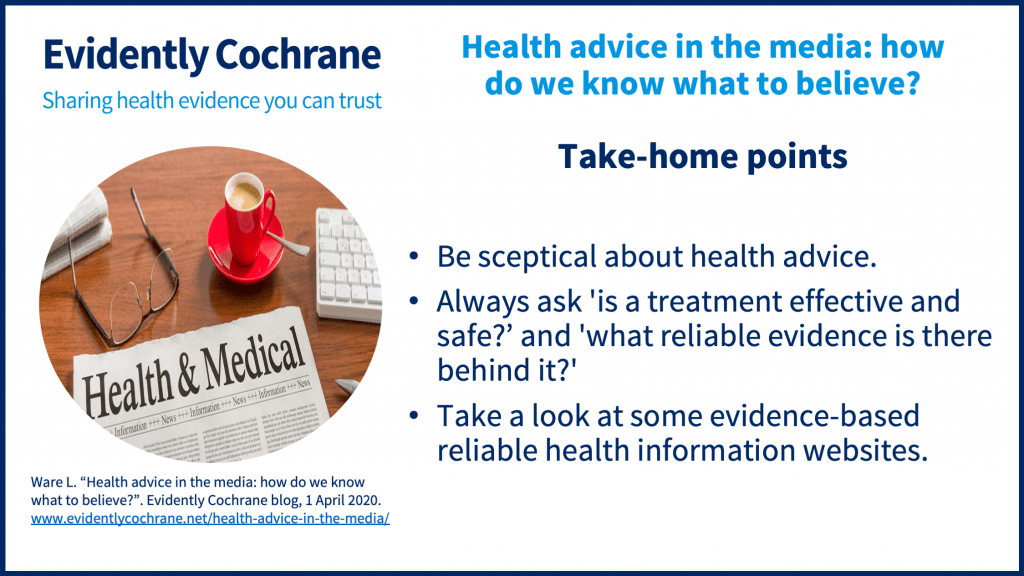 Be sceptical about health advice.Always ask 'is a treatment effective and safe?' And 'what reliable evidence is there behind it?'Take a look at some evidence-based reliable health information websites.