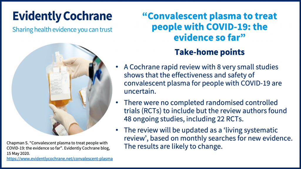 A Cochrane rapid review with 8 very small studies shows that the effectiveness and safety of convalescent plasma for people with COVID-19 are uncertain.There were no completed randomised controlled trials (RCTs) to include but the review authors found 48 ongoing studies, including 22 RCTs.The review will be updated as a 'living systematic review', based on monthly searches for new evidence. The results are likely to change.