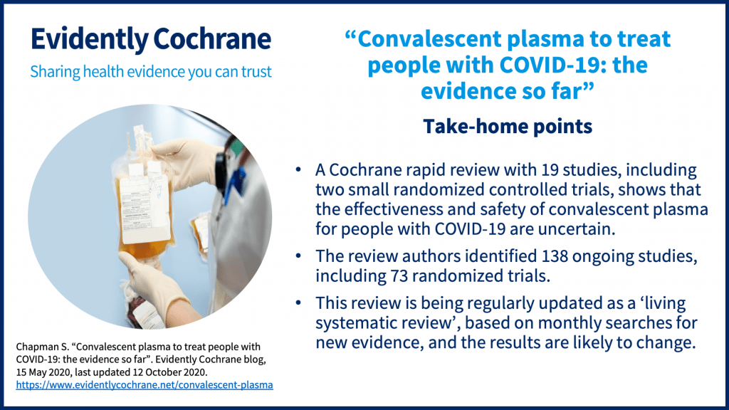 """we are unable to assess the relative safety of convalescent plasma therapy. Take-home points: A Cochrane rapid review with 19 studies, including two small randomized controlled trials, shows that the effectiveness and safety of convalescent plasma for people with COVID-19 are uncertain. The review authors identified 138 ongoing studies, including 73 randomized trials. This review is being regularly updated as a 'living systematic review', based on monthly searches for new evidence, and the results are likely to change. Chapman S. """"Convalescent plasma to treat people with COVID-19: the evidence so far"""". Evidently Cochrane blog, 15 May 2020, last updated 12 October 2020."""