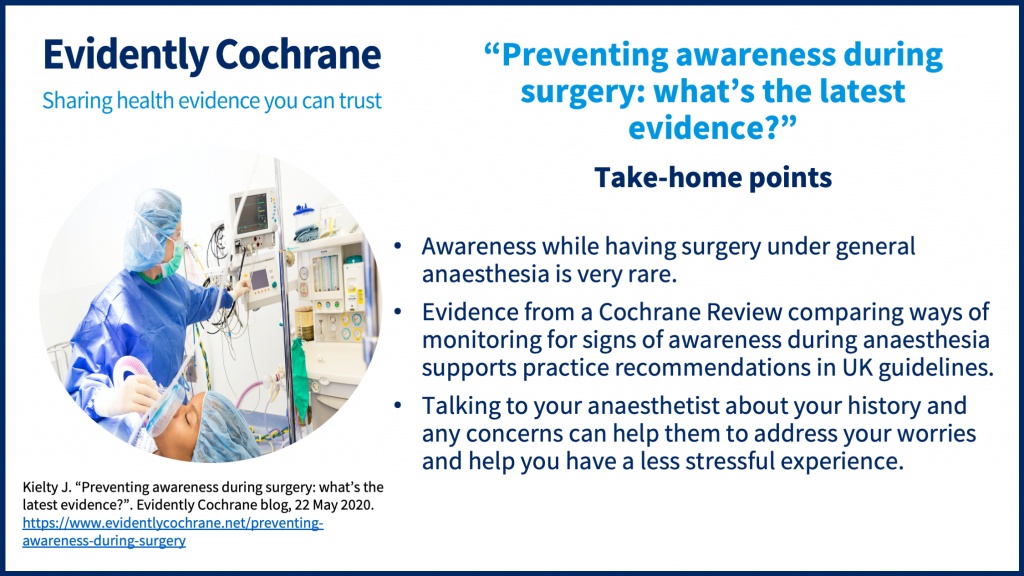 Take-home points: Awareness while having surgery under general anaesthesia is very rare. • Evidence from a Cochrane Review comparing ways of monitoring for signs of awareness during anaesthesia supports practice recommendations in UK guidelines. • Talking to your anaesthetist about your history and any concerns can help them to address your worries and help you have a less stressful experience.