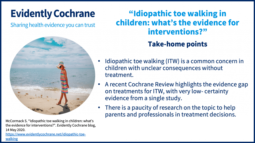Take-home points: Idiopathic toe walking (ITW) is a common concern in children with unclear consequences without treatment.A recent Cochrane Review highlights the evidence gap on treatments for ITW, with very low- certainty evidence from a single study.There is a paucity of research on the topic to help parents and professionals in treatment decisions.