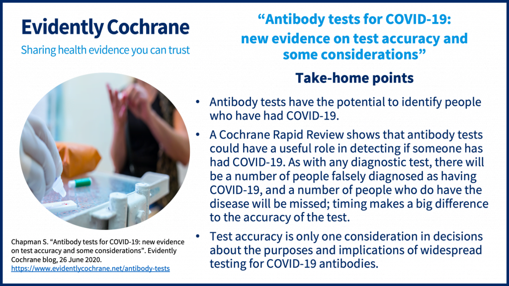Take-home pointsAntibody tests have the potential to identify people who have had COVID-19.A Cochrane Rapid Review shows that antibody tests could have a useful role in detecting if someone has had COVID-19. As with any diagnostic test, there will be a number of people falsely diagnosed as having COVID-19, and a number of people who do have the disease will be missed; timing makes a big difference to the accuracy of the test.Test accuracy is only one consideration in decisions about the purposes and implications of widespread testing for COVID-19 antibodies.
