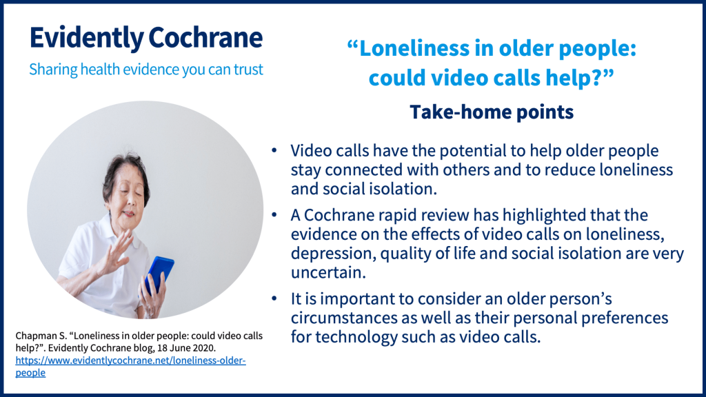 Video calls have the potential to help older people stay connected with others and to reduce loneliness and social isolation. A Cochrane rapid review has highlighted that the evidence on the effects of video calls on loneliness, depression, quality of life and social isolation are very uncertain. It is important to consider an older person's circumstances as well as their personal preferences for technology such as video calls.