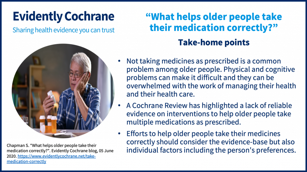 Take-home points: Not taking medicines as prescribed is a common problem among older people. Physical and cognitive problems can make it difficult and they can be overwhelmed with the work of managing their health and their health care. A Cochrane Review has highlighted a lack of reliable evidence on interventions to help older people take multiple medications as prescribed. Efforts to help older people take their medicines correctly should consider the evidence-base but also individual factors including the person's preferences.