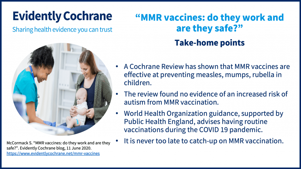 Take home points A Cochrane Review has shown that MMR vaccines are effective at preventing measles, mumps, rubella in children.The review found no evidence of an increased risk of autism from MMR vaccination.World Health Organization guidance, supported by Public Health England, advises having routine vaccinations during the COVID 19 pandemic.It is never too late to catch-up on MMR vaccination.