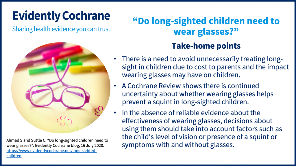 There is a need to avoid unnecessarily treating long-sight in children due to cost to parents and the impact wearing glasses may have on children. A Cochrane Review shows there is continued uncertainty about whether wearing glasses helps prevent a squint in long-sighted children. In the absence of reliable evidence about the effectiveness of wearing glasses, decisions about using them should take into account factors such as the child's level of vision or presence of a squint or symptoms with and without glasses.