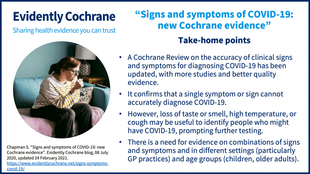 Take-home points: A Cochrane Review on the accuracy of clinical signs and symptoms for diagnosing COVID-19 has been updated, with more studies and better quality evidence. It confirms that a single symptom or sign cannot accurately diagnose COVID-19.  However, loss of taste or smell, high temperature, or cough may be useful to identify people who might have COVID-19, prompting further testing. There is a need for evidence on combinations of signs and symptoms and in different settings (particularly GP practices) and age groups (children, older adults).