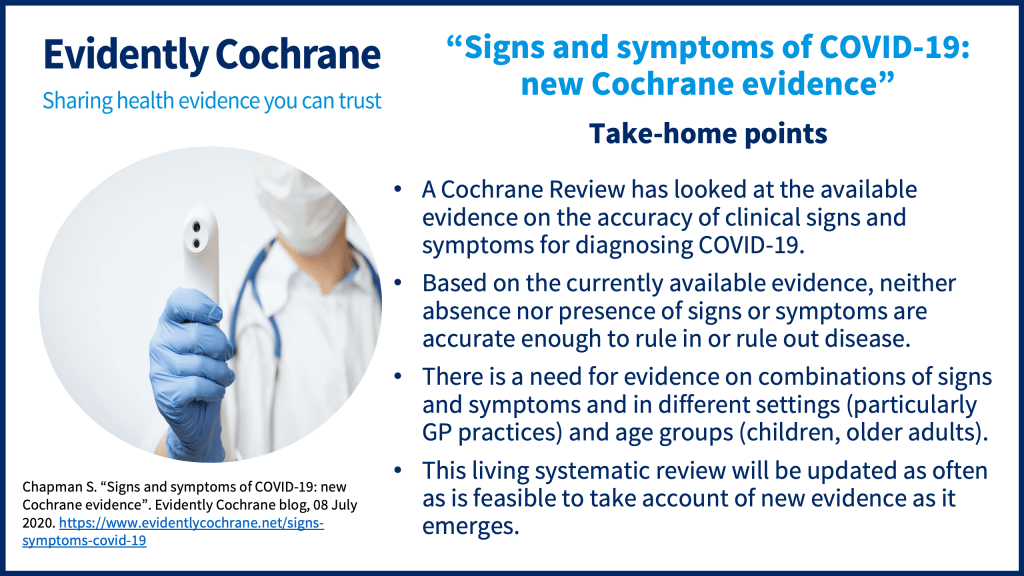 A Cochrane Review has looked at the available evidence on the accuracy of clinical signs and symptoms for diagnosing COVID-19. Based on the currently available evidence, neither absence nor presence of signs or symptoms are accurate enough to rule in or rule out disease. There is a need for evidence on combinations of signs and symptoms and in different settings (particularly GP practices) and age groups (children, older adults). This living systematic review will be updated as often as is feasible to take account of new evidence as it emerges.