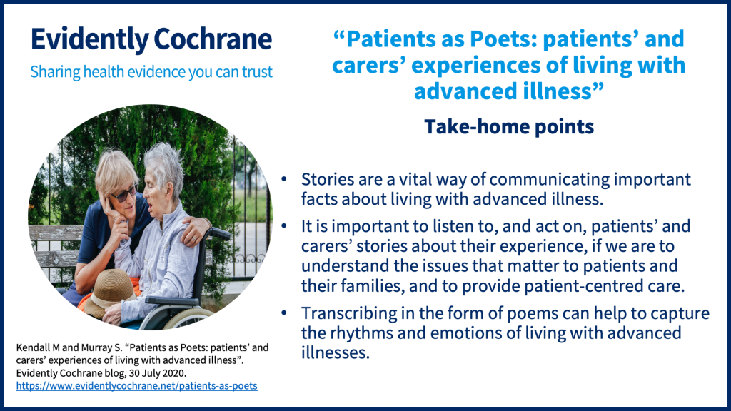 Stories are a vital way of communicating important facts about living with advanced illness. It is important to listen to, and act on, patients' and carers' stories about their experience, if we are to understand the issues that matter to patients and their families, and to provide patient-centred care. Transcribing in the form of poems can help to capture the rhythms and emotions of living with advanced illnesses