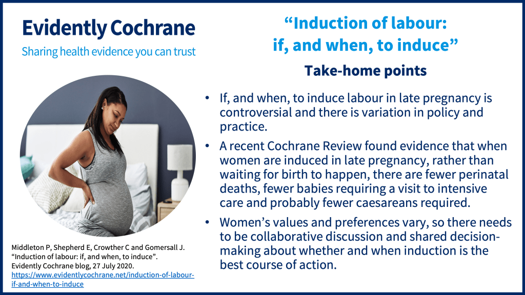 If, and when, to induce labour in late pregnancy is controversial and there is variation in policy and practice. A recent Cochrane Review found evidence that when women are induced in late pregnancy, rather than waiting for birth to happen, there are fewer perinatal deaths, fewer babies requiring a visit to intensive care and probably fewer caesareans required. Women's values and preferences vary, so there needs to be collaborative discussion and shared decision-making about whether and when induction is the best course of action.