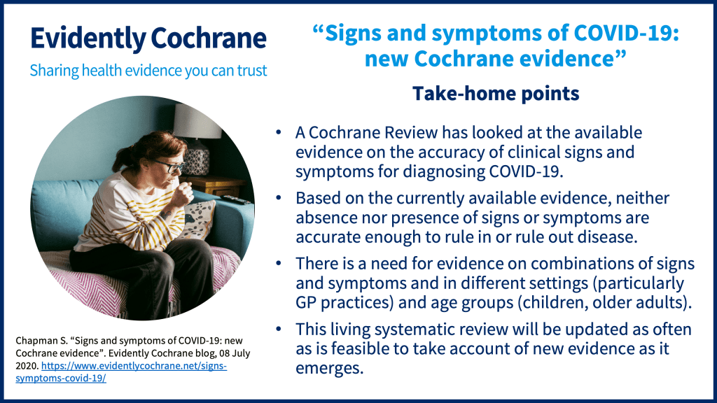 Take-home points: A Cochrane Review has looked at the available evidence on the accuracy of clinical signs and symptoms for diagnosing COVID-19. Based on the currently available evidence, neither absence nor presence of signs or symptoms are accurate enough to rule in or rule out disease. There is a need for evidence on combinations of signs and symptoms and in different settings (particularly GP practices) and age groups (children, older adults). This living systematic review will be updated as often as is feasible to take account of new evidence as it emerges.