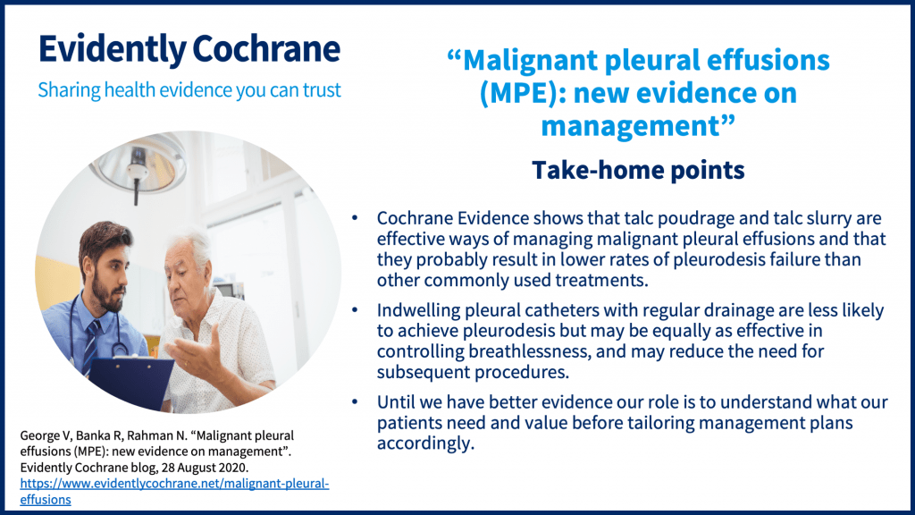 Cochrane Evidence shows that talc poudrage and talc slurry are effective ways of managing malignant pleural effusions and that they probably result in lower rates of pleurodesis failure than other commonly used treatments.  Indwelling pleural catheters with regular drainage are less likely to achieve pleurodesis but may be equally as effective in controlling breathlessness, and may reduce the need for subsequent procedures. Until we have better evidence our role is to understand what our patients need and value before tailoring management plans accordingly.