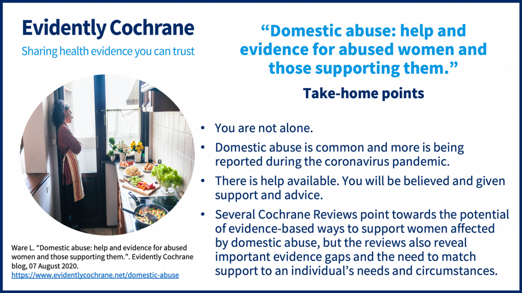 You are not alone. Domestic abuse is common and more is being reported during the coronavirus pandemic. There is help available. You will be believed and given support and advice. Several Cochrane Reviews point towards the potential of evidence-based ways to support women affected by domestic abuse, but the reviews also reveal important evidence gaps and the need to match support to an individual's needs and circumstances.