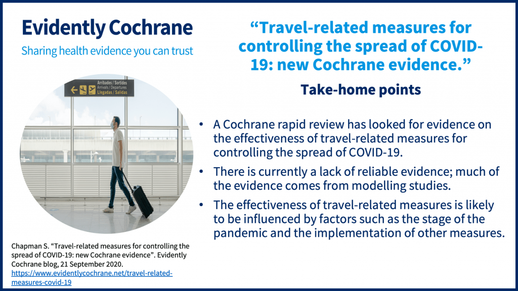 Take-home points A Cochrane rapid review has looked for evidence on the effectiveness of travel-related measures for controlling the spread of COVID-19. There is currently a lack of reliable evidence; much of the evidence comes from modelling studies. The effectiveness of travel-related measures is likely to be influenced by factors such as the stage of the pandemic and the implementation of other measures.