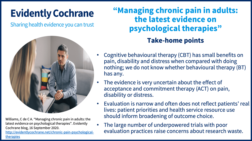 Cognitive behavioural therapy (CBT) has small benefits on pain, disability and distress when compared with doing nothing; we do not know whether behavioural therapy (BT) has any. The evidence is very uncertain about the effect of acceptance and commitment therapy (ACT) on pain, disability or distress. Evaluation is narrow and often does not reflect patients' real lives: patient priorities and health service resource use should inform broadening of outcome choice. The large number of underpowered trials with poor evaluation practices raise concerns about research waste.