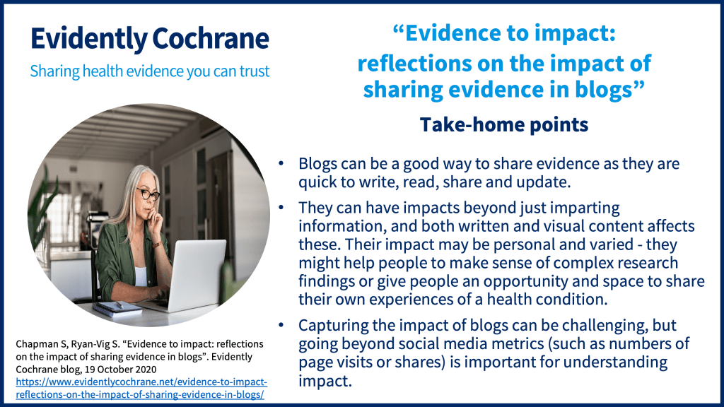 Blogs can be a good way to share evidence as they are quick to write, read, share and update. They can have impacts beyond just imparting information, and both written and visual content affects these. Their impact may be personal and varied - they might help people to make sense of complex research findings or give people an opportunity and space to share their own experiences of a health condition. Capturing the impact of blogs can be challenging, but going beyond social media metrics (such as numbers of page visits or shares) is important for understanding impact.