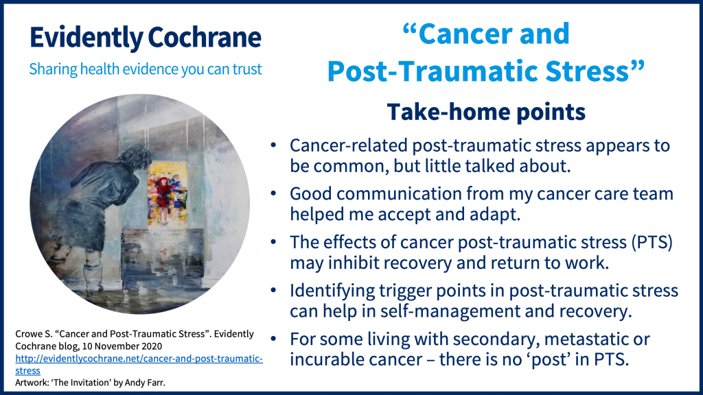 Cancer-related post-traumatic stress appears to be common, but little talked about. Good communication from my cancer care team helped me accept and adapt. The effects of cancer post-traumatic stress (PTS) may inhibit recovery and return to work. Identifying trigger points in post-traumatic stress can help in self-management and recovery. For some living with secondary, metastatic or incurable cancer – there is no 'post' in PTS.