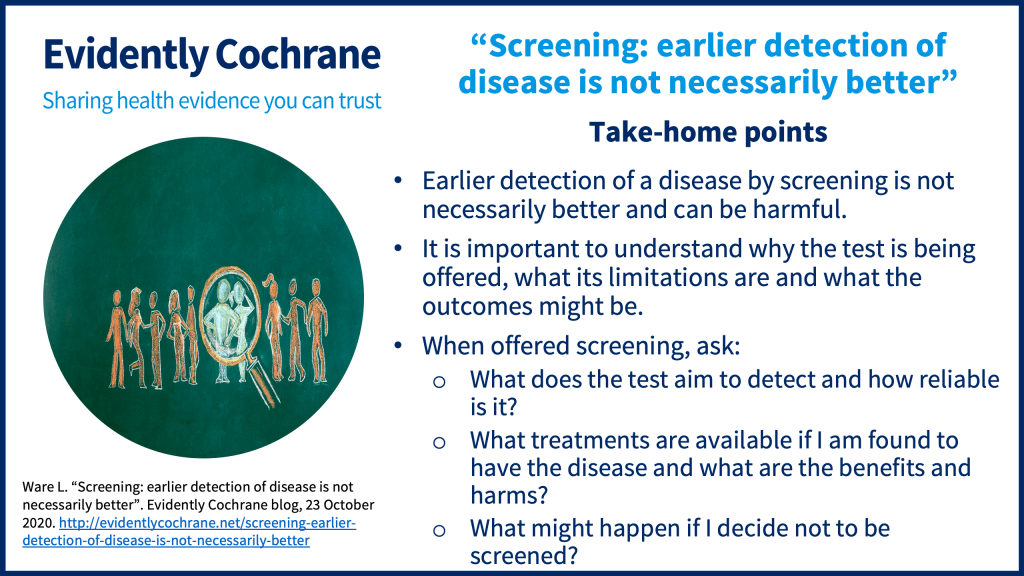 Earlier detection of a disease (by being screened) is not necessarily better and can be harmful. It is important to understand why the test is being offered, what its limitations are and what the outcomes might be. When offered a test, ask: What does the test aim to detect and how reliable is it? What treatments are available if I am found to have the disease and what are the benefits and harms? What might happen if I decide not to be screened?
