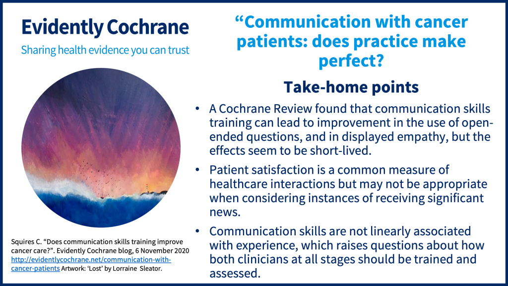 A Cochrane Review found that communication skills training can lead to improvement in the use of open-ended questions, and in displayed empathy, but the effect seems to be short-lived. Patient satisfaction is a common measure of healthcare interactions but may not be appropriate when considering instances of receiving significant news. Communication skills are not linearly associated with experience, which raises questions about how both clinicians at all stages should be trained and assessed.