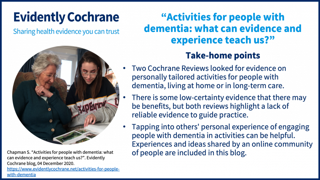 Two Cochrane Reviews looked for evidence on personally tailored activities for people with dementia, living at home or in long-term care. There is some low-certainty evidence that there may be benefits, but both reviews highlight a lack of reliable evidence to guide practice. Tapping into others' personal experience of engaging people with dementia in activities can be helpful. Experiences and ideas shared by an online community of people are included in this blog.