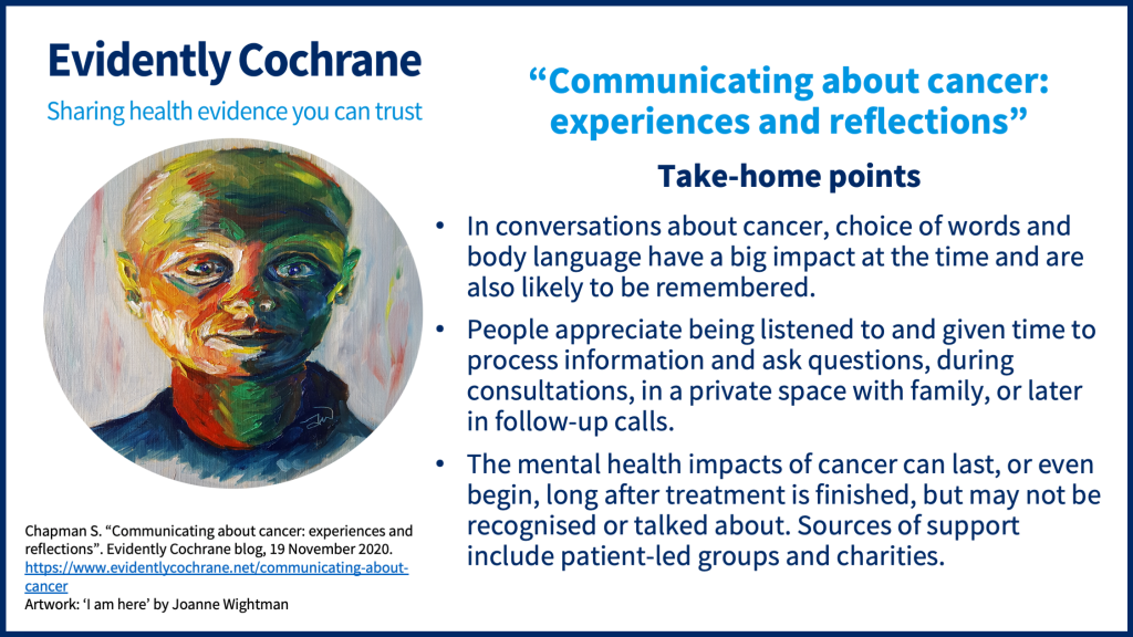 In conversations about cancer, choice of words and body language have a big impact at the time and are also likely to be remembered. People appreciate being listened to and given time to process information and ask questions, during consultations, in a private space with family, or later in follow-up calls. The mental health impacts of cancer can last, or even begin, long after treatment is finished, but may not be recognised or talked about. Sources of support include patient-led groups and charities.