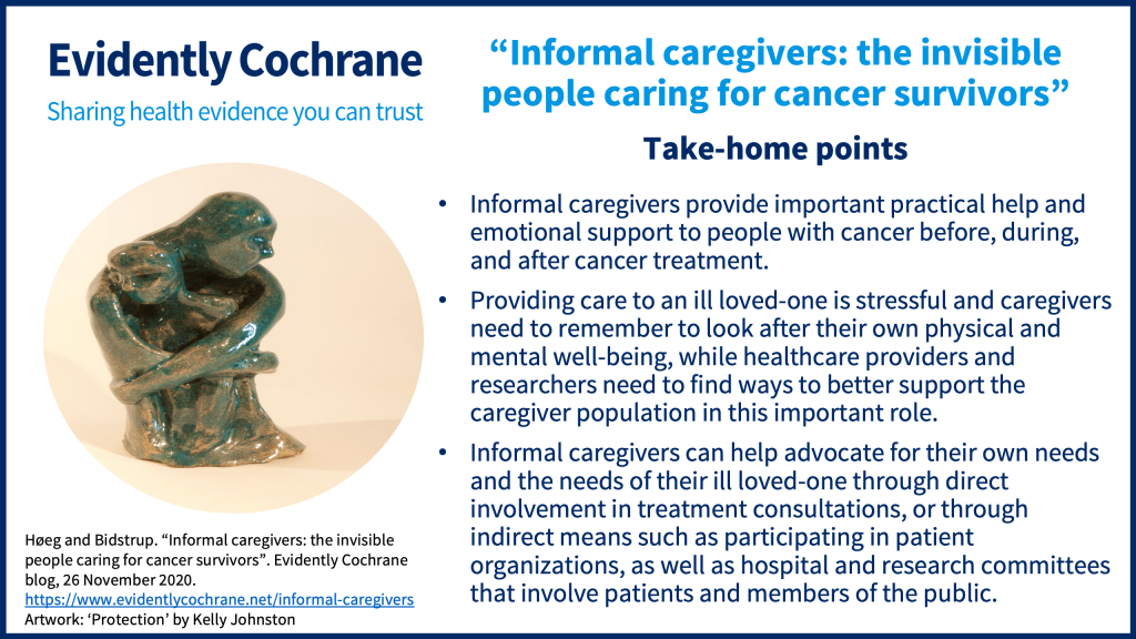 Take-home points Informal caregivers provide important practical help and emotional support to people with cancer before, during, and after cancer treatment. Providing care to an ill loved-one is stressful and caregivers need to remember to look after their own physical and mental well-being, while healthcare providers and researchers need to find ways to better support the caregiver population in this important role. Informal caregivers can help advocate for their own needs and the needs of their ill loved-one through direct involvement in treatment consultations, or through indirect means such as participating in patient organizations, as well as hospital and research committees that involve patients and members of the public.
