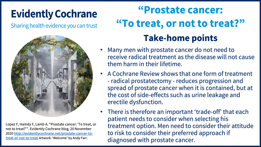 Many men with prostate cancer do not need to receive radical treatment as the disease will not cause them harm in their lifetime.  A Cochrane Review shows that one form of treatment - radical prostatectomy - reduces progression and spread of prostate cancer when it is contained, but at the cost of side-effects such as urine leakage and erectile dysfunction. There is therefore an important 'trade-off' that each patient needs to consider when selecting his treatment option. Men need to consider their attitude to risk to consider their preferred approach if diagnosed with prostate cancer.