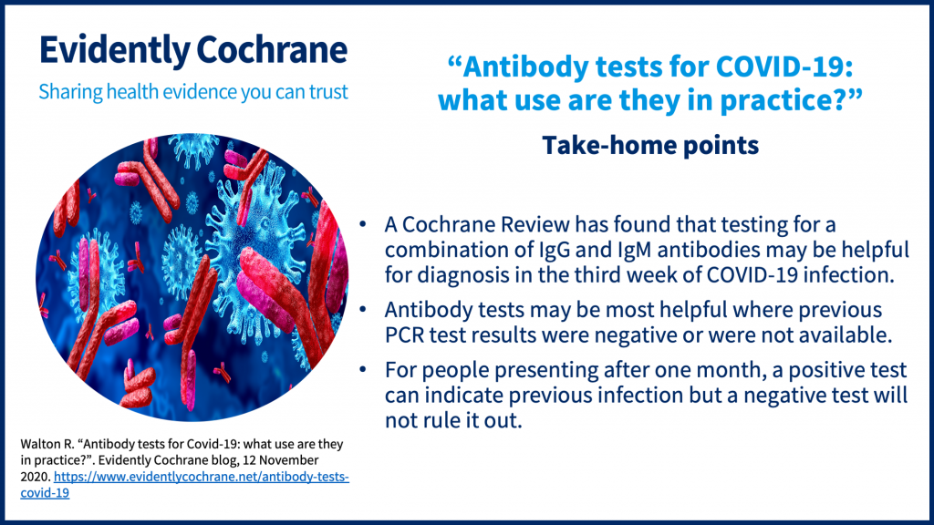Take-home points: A Cochrane Review has found that testing for a combination of IgG and IgM antibodies may be helpful for diagnosis in the third week of COVID-19 infection. Antibody tests may be most helpful where previous PCR test results were negative or were not available. For people presenting after one month, a positive test can indicate previous infection but a negative test will not rule it out.