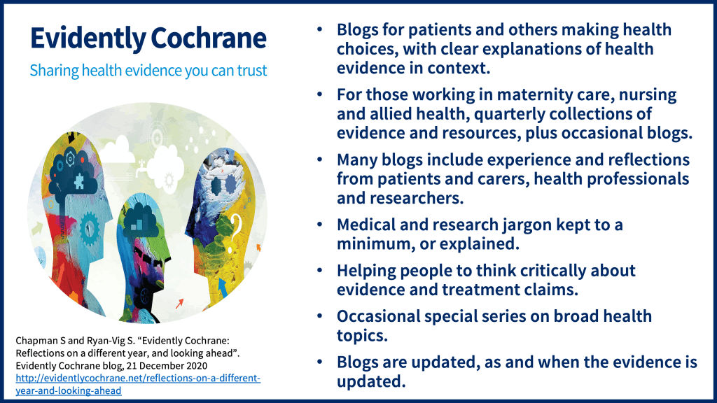 Blogs for patients and others making health choices, with clear explanations of health evidence in context For those working in maternity care, nursing and allied health, quarterly collections of evidence and resources, plus occasional blogs Many blogs include experience and reflections from patients and carers, health professionals and researchers Medical and research jargon kept to a minimum, or explained Helping people to think critically about evidence and treatment claims Occasional special series on broad health topics Blogs are updated, as and when the evidence is updated
