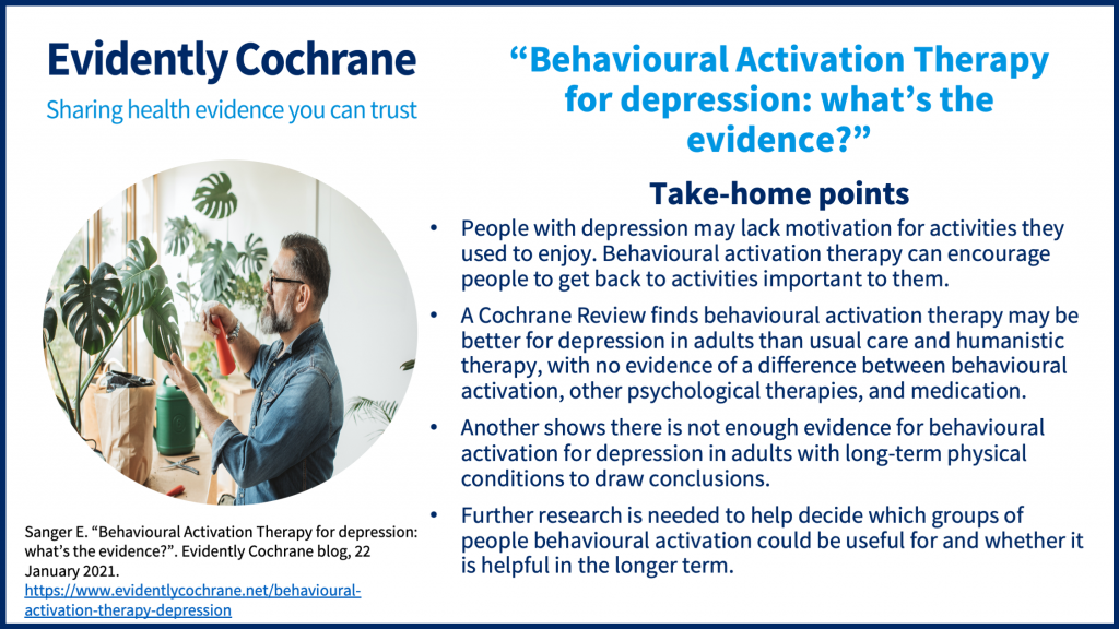 take-home points People with depression may lack motivation for activities they used to enjoy. Behavioural activation therapy can encourage people to get back to activities important to them. A Cochrane Review finds behavioural activation therapy may be better for depression in adults than usual care and humanistic therapy, with no evidence of a difference between behavioural activation, other psychological therapies, and medication. Another shows there is not enough evidence for behavioural activation for depression in adults with long-term physical conditions to draw conclusions. Further research is needed to help decide which groups of people behavioural activation could be useful in and whether it is helpful in the longer term.