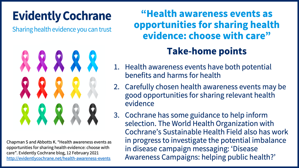 Health awareness events have both potential benefits and harms for health Carefully chosen health awareness events may be good opportunities for sharing relevant health evidence Cochrane has some guidance to help inform selection and the World Health Organisation with Cochrane's Sustainable Health Field has work in progress to investigate the potential imbalance in disease campaign messaging: Disease Awareness Campaigns: helping public health?