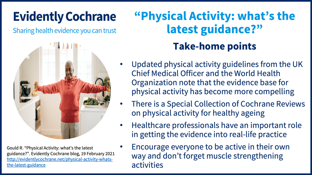 • Updated physical activity guidelines from the UK Chief Medical Officer and the World Health Organisation note that the evidence base for physical activity has become more compelling. • There is a Special Collection of Cochrane Reviews on physical activity for healthy ageing. • Healthcare professionals have an important role in getting the evidence into real-life practice. • Encourage everyone to be active in their own way and don't forget muscle strengthening activities
